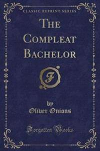The Compleat Bachelor (Classic Reprint)