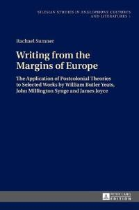 Writing from the Margins of Europe: The Application of Postcolonial Theories to Selected Works by William Butler Yeats, John Millington Synge and Jame