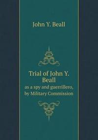 Trial of John Y. Beall as a Spy and Guerrillero, by Military Commission