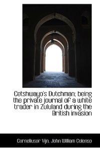 Cetshwayo's Dutchman; Being the Private Journal of a White Trader in Zululand During the British Inv