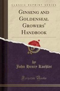 Ginseng and Goldenseal Growers' Handbook (Classic Reprint)