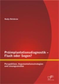 Praimplantationsdiagnostik - Fluch oder Segen? Perspektiven, Argumentationsstrategien und Losungsansatze