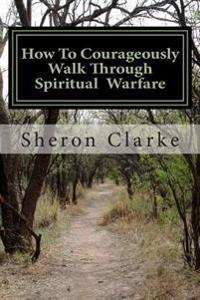 How to Courageously Walk Through Spiritual Warfare: 10 Essentials We Need to Prepare Ourselves for Everyday Battles or Outright War.