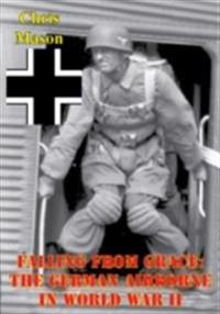 Falling From Grace: The German Airborne In World War II