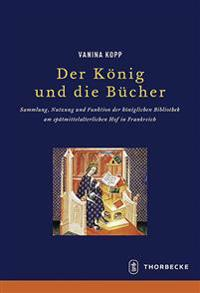 Der Konig Und Die Bucher: Sammlung, Nutzung Und Funktion Der Koniglichen Bibliothek Am Spatmittelalterlichen Hof in Frankreich