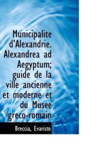 Municipalit D'Alexandrie. Alexandrea Ad Aegyptum; Guide de La Ville Ancienne Et Moderne Et Du Mus E