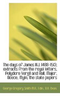 The Days of James Iiij. 1488-1513; Extracts from the Royal Letters, Polydore Vergil and Hall, Major,