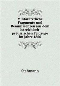 Militararztliche Fragmente Und Reminiscenzen Aus Dem Ostreichisch-Preussischen Feldzuge Im Jahre 1866