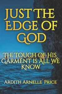 Just the Edge of God: The Touch of His Garment Is All We Know