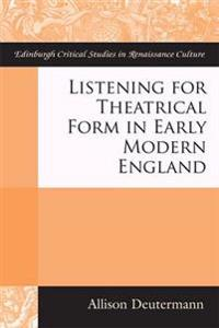 Listening for Theatrical Form in Early Modern England
