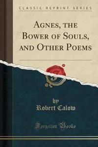 Agnes, the Bower of Souls, and Other Poems (Classic Reprint)