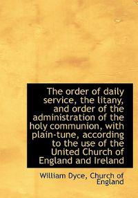 The Order of Daily Service, the Litany, and Order of the Administration of the Holy Communion, with