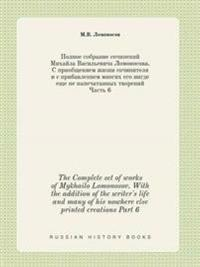 The Complete Set of Works of Mykhailo Lomonosov. with the Addition of the Writer's Life and Many of His Nowhere Else Printed Creations Part 6