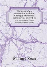 The Story of My Connection with the Chiniquy Movement in Montreal, of 1874-77 Or, a Presbyterian Church Assembly Report Criticised