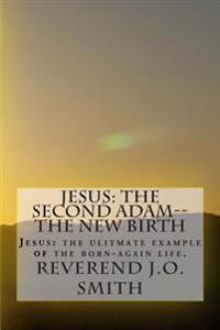 Jesus: The Second Adam--The New Birth: Jesus: The Ultimate Example of the Born-Again Life