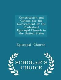 Constitution and Canons for the Government of the Protestant Episcopal Church in the United States - Scholar's Choice Edition
