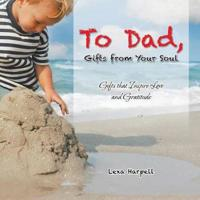 To Dad, Gifts from Your Soul: Gifts That Inspire Love and Gratitude