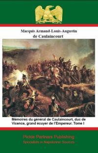 Memoires du general de Caulaincourt, duc de Vicence, grand ecuyer de l'Empereur. Tome I