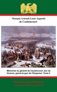 Memoires du general de Caulaincourt, duc de Vicence, grand ecuyer de l'Empereur. Tome II