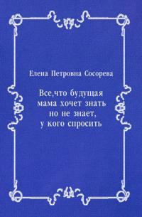 Vse  chto buducshaya mama hochet znat'  no ne znaet  u kogo sprosit' (in Russian Language)