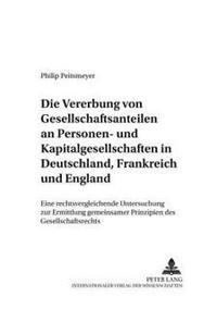 Die Vererbung Von Gesellschaftsanteilen an Personen- Und Kapitalgesellschaften in Deutschland, Frankreich Und England: Eine Rechtsvergleichende Unters