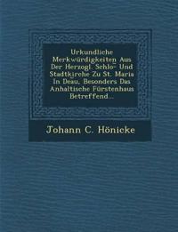 Urkundliche Merkwürdigkeiten Aus Der Herzogl. Schlo-¿ Und Stadtkirche Zu St. Maria In Dea¿u, Besonders Das Anhaltische Fürstenhaus Betreffend...