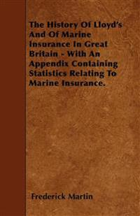 The History Of Lloyd's And Of Marine Insurance In Great Britain - With An Appendix Containing Statistics Relating To Marine Insurance.