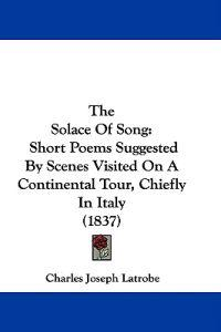 The Solace Of Song: Short Poems Suggested By Scenes Visited On A Continental Tour, Chiefly In Italy (1837)