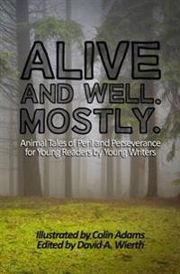 Alive and Well. Mostly.: Animal Tales of Peril and Perseverance for Young Readers by Young Writers