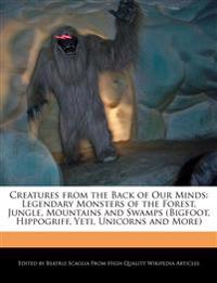 Creatures from the Back of Our Minds: Legendary Monsters of the Forest, Jungle, Mountains and Swamps (Bigfoot, Hippogriff, Yeti, Unicorns and More)