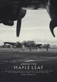 Under the Maple Leaf: The Remarkable Story of Four Canadian Volunteers Who Flew with Bomber Command During the Second World War