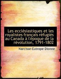 Les Eccl Siastiques Et Les Royalistes Fran Ais R Fugi?'s Au Canada L' Poque de La R Volution, 1791-