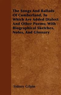 The Songs And Ballads Of Cumberland, To Which Are Added Dialect And Other Poems; With Biographical Sketches, Notes, And Glossary