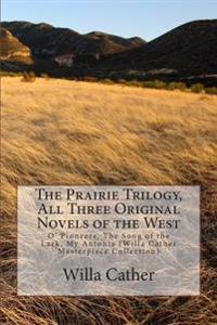 The Prairie Trilogy, All Three Original Novels of the West: O' Pioneers, the Song of the Lark, My Antonia (Willa Cather Masterpiece Collection)