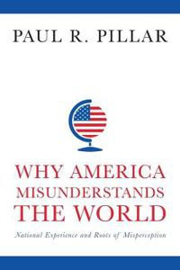 Why America Misunderstands the World: National Experience and Roots of Misperception