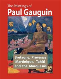 The Paintings of Paul Gauguin: Bretagne, Provence, Martinique, Tahiti and the Marquesas (1887 1903)