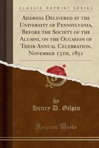 Address Delivered at the University of Pennsylvania, Before the Society of the Alumni, on the Occasion of Their Annual Celebration, November 13th, 1851 (Classic Reprint)