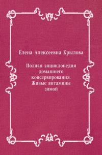 Polnaya enciklopediya domashnego konservirovaniya. ZHivye vitaminy zimoj (in Russian Language)