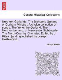 Northern Garlands. the Bishopric Garland or Durham Minstrel. a Choice Collection of Songs. the Yorkshire Garland. the Northumberland, or Newcastle Nightingale. the North-Country Chorister. Edited by J. Ritson . Part III