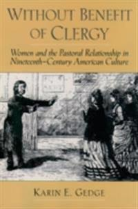 Without Benefit of Clergy: Women and the Pastoral Relationship in Nineteenth-Century American Culture