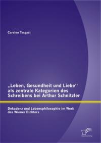 Leben, Gesundheit und Liebe&quote; als zentrale Kategorien des Schreibens bei Arthur Schnitzler: Dekadenz und Lebensphilosophie im Werk des Wiener Dichters