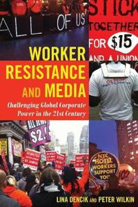 Worker Resistance and Media: Challenging Global Corporate Power in the 21st Century
