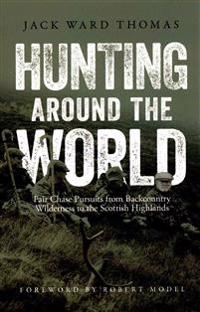 Hunting Around the World: Fair Chase Pursuits from Backcountry Wilderness to the Scottish Highlands