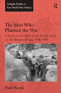 The Men Who Planned the War: A Study of the Staff of the British Army on the Western Front, 1914-1918