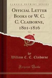 Official Letter Books of W. C. C. Claiborne, 1801-1816, Vol. 1 (Classic Reprint)