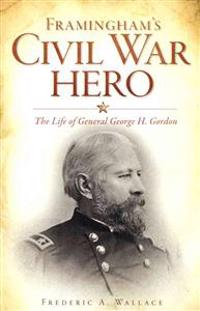 Framingham's Civil War Hero:: The Life of General George H. Gordon