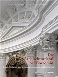 Das Architekturdetail Bei Borromini: Form, Variation Und Ordnung Im Romischen Hochbarock