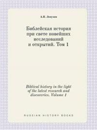 Biblical History in the Light of the Latest Research and Discoveries. Volume 1