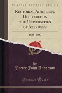Rectorial Addresses Delivered in the Universities of Aberdeen