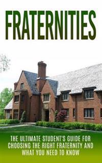 Fraternities: The Ultimate Student's Guide for Choosing the Right Fraternity and What You Need to Know